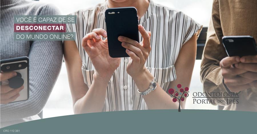 Você é capaz de se desconectar do mundo online? - Odontologia Portal dos Ipês