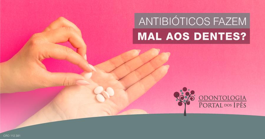 Antibióticos fazem mal aos dentes? - Odontologia Portal dos Ipês