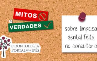 Conheça os mitos e verdades sobre a limpeza dental feita no consultório - Odontologia Portal dos Ipês
